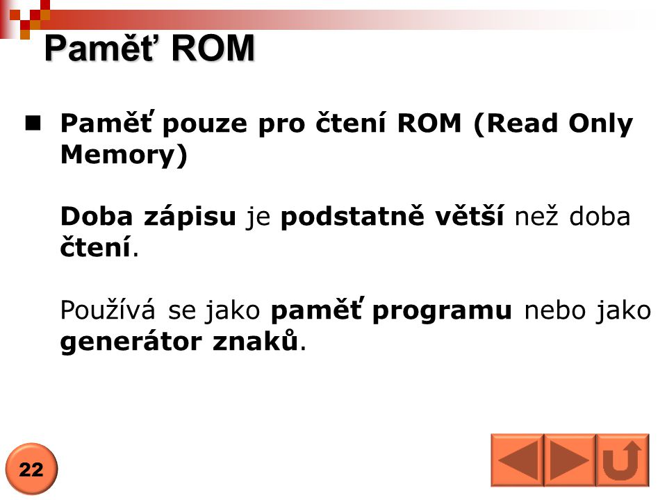 Paměť ROM  Paměť pouze pro čtení ROM (Read Only Memory) Doba zápisu je podstatně větší než doba čtení. Používá se jako paměť programu nebo jako gener