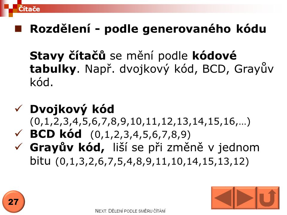  Rozdělení - podle generovaného kódu Stavy čítačů se mění podle kódové tabulky. Např. dvojkový kód, BCD, Grayův kód.  Dvojkový kód (0,1,2,3,4,5,6,7,