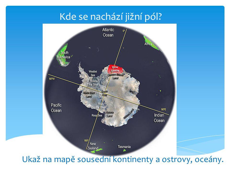 Kde se nachází jižní pól? Ukaž na mapě sousední kontinenty a ostrovy, oceány.