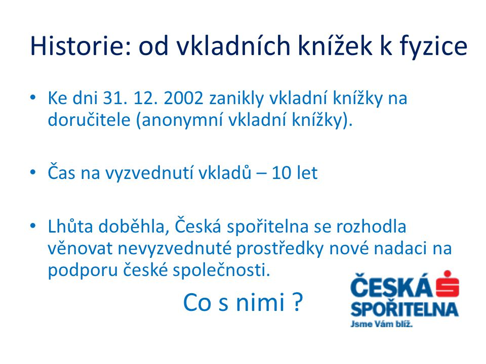 Historie: od vkladních knížek k fyzice • Ke dni 31. 12. 2002 zanikly vkladní knížky na doručitele (anonymní vkladní knížky). • Čas na vyzvednutí vklad