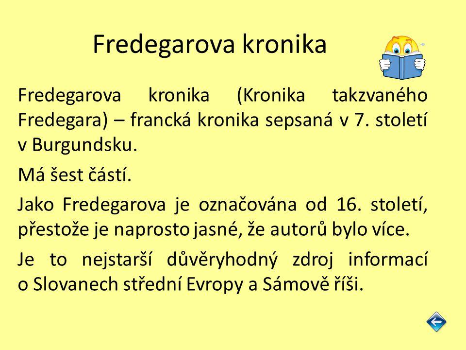 Fredegarova kronika Fredegarova kronika (Kronika takzvaného Fredegara) – francká kronika sepsaná v 7. století v Burgundsku. Má šest částí. Jako Fredeg