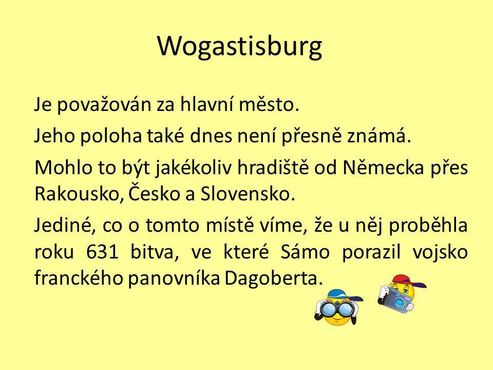 Wogastisburg Je považován za hlavní město. Jeho poloha také dnes není přesně známá. Mohlo to být jakékoliv hradiště od Německa přes Rakousko, Česko a