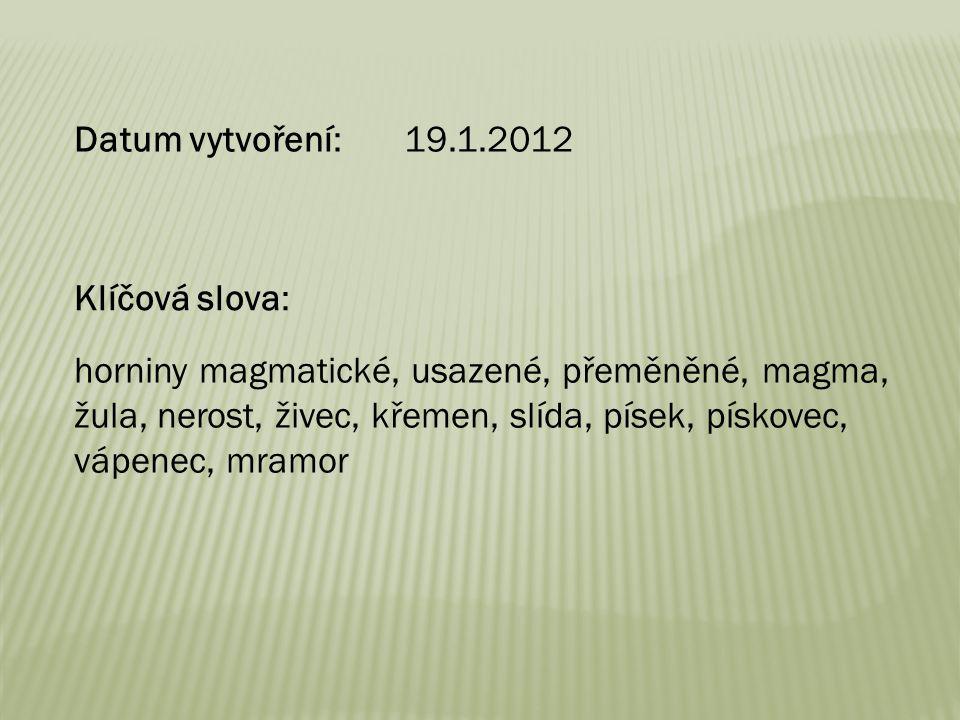 Datum vytvoření: 19.1.2012 Klíčová slova: horniny magmatické, usazené, přeměněné, magma, žula, nerost, živec, křemen, slída, písek, pískovec, vápenec,