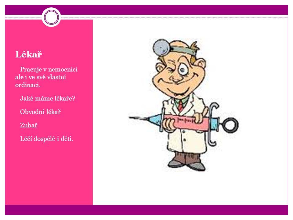 Lékař  Pracuje v nemocnici ale i ve své vlastní ordinaci.  Jaké máme lékaře?  Obvodní lékař  Zubař  Léčí dospélé i děti.