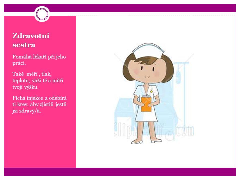 Zdravotní sestra Pomáhá lékaří při jeho práci. Také měří, tlak, teplotu, váží tě a měří tvojí výšku. Píchá injekce a odebírá ti krev, aby zjistili jes