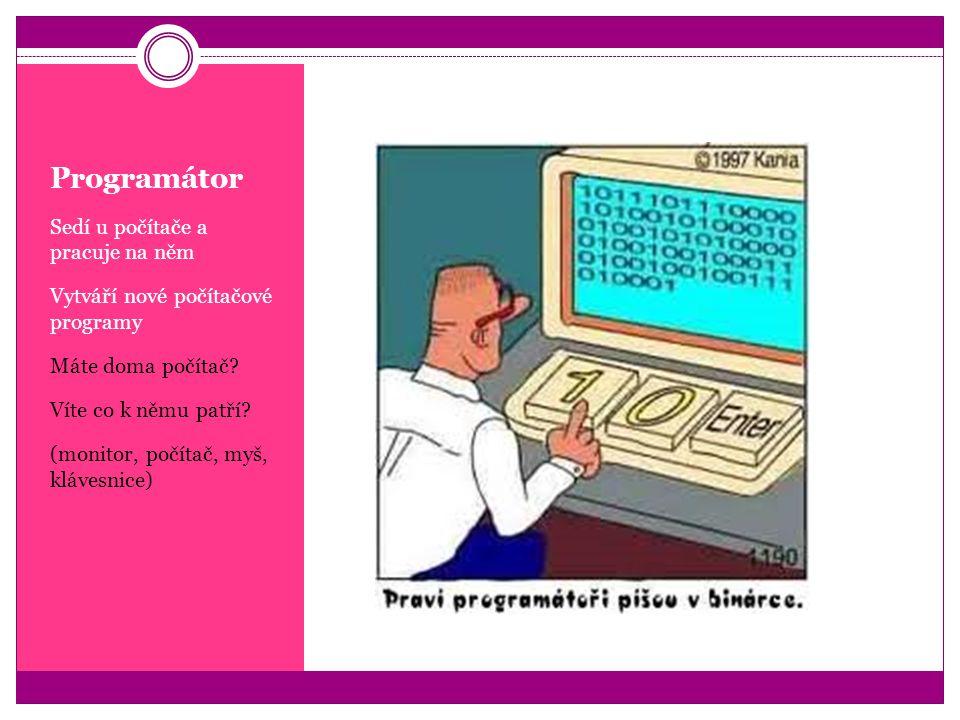 Programátor Sedí u počítače a pracuje na něm Vytváří nové počítačové programy Máte doma počítač? Víte co k němu patří? (monitor, počítač, myš, klávesn