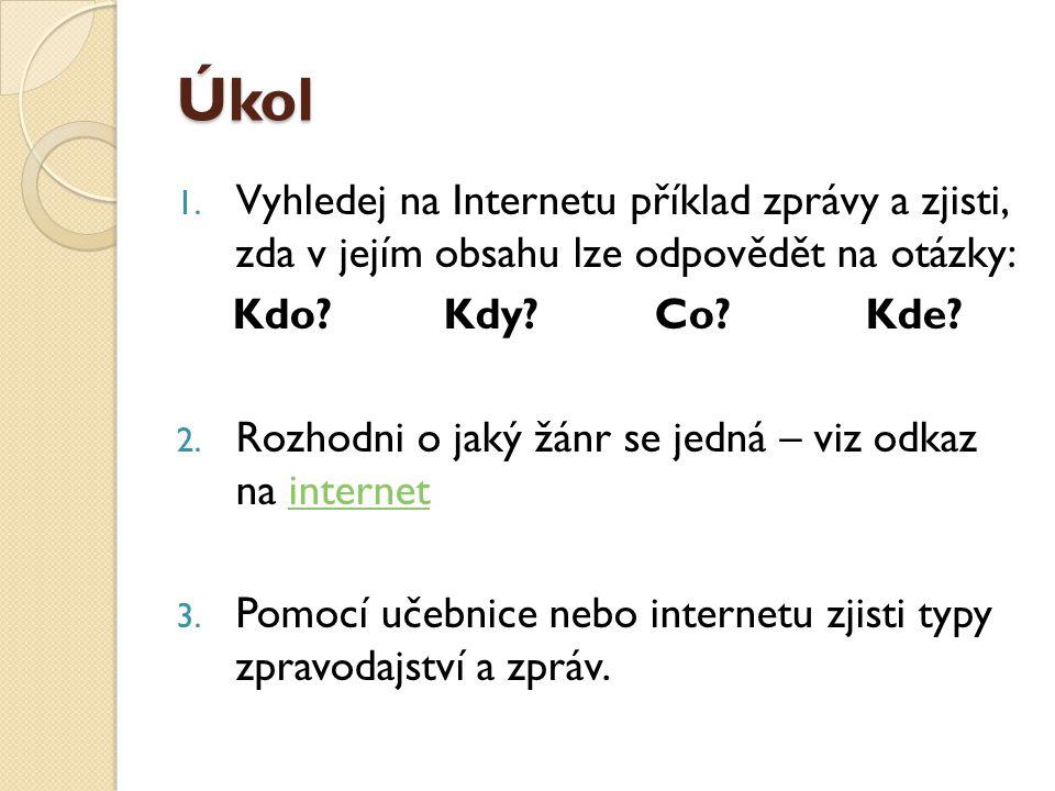 Úkol 1. Vyhledej na Internetu příklad zprávy a zjisti, zda v jejím obsahu lze odpovědět na otázky: Kdo? Kdy? Co?Kde? 2. Rozhodni o jaký žánr se jedná