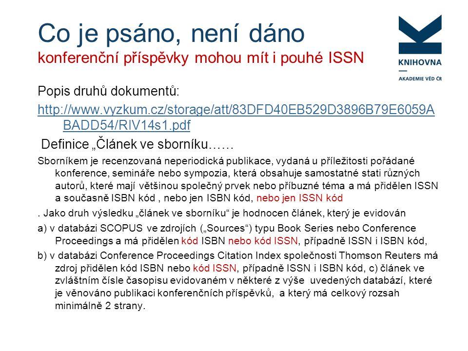 """Co je psáno, není dáno konferenční příspěvky mohou mít i pouhé ISSN Popis druhů dokumentů: http://www.vyzkum.cz/storage/att/83DFD40EB529D3896B79E6059A BADD54/RIV14s1.pdf Definice """"Článek ve sborníku…… Sborníkem je recenzovaná neperiodická publikace, vydaná u příležitosti pořádané konference, semináře nebo sympozia, která obsahuje samostatné stati různých autorů, které mají většinou společný prvek nebo příbuzné téma a má přidělen ISSN a současně ISBN kód, nebo jen ISBN kód, nebo jen ISSN kód."""