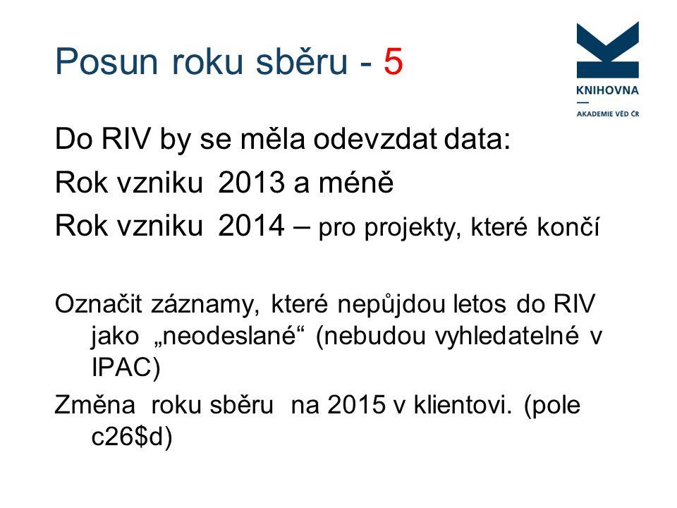 """Posun roku sběru - 5 Do RIV by se měla odevzdat data: Rok vzniku 2013 a méně Rok vzniku 2014 – pro projekty, které končí Označit záznamy, které nepůjdou letos do RIV jako """"neodeslané (nebudou vyhledatelné v IPAC) Změna roku sběru na 2015 v klientovi."""