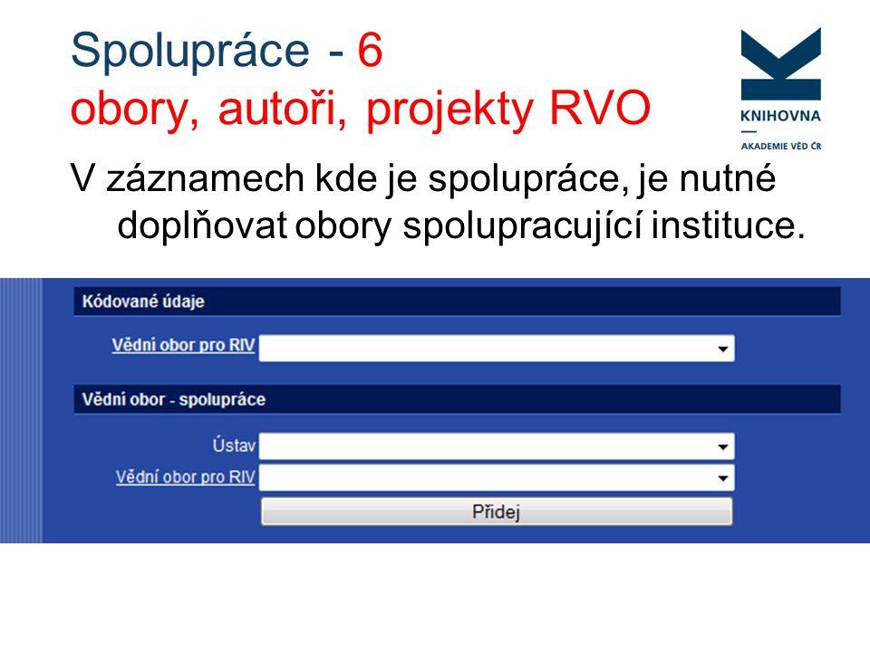 Spolupráce - 6 obory, autoři, projekty RVO V záznamech kde je spolupráce, je nutné doplňovat obory spolupracující instituce.