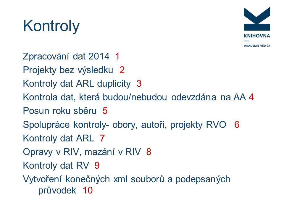 Kontroly Zpracování dat 2014 1 Projekty bez výsledku 2 Kontroly dat ARL duplicity 3 Kontrola dat, která budou/nebudou odevzdána na AA 4 Posun roku sběru 5 Spolupráce kontroly- obory, autoři, projekty RVO 6 Kontroly dat ARL 7 Opravy v RIV, mazání v RIV 8 Kontroly dat RV 9 Vytvoření konečných xml souborů a podepsaných průvodek 10