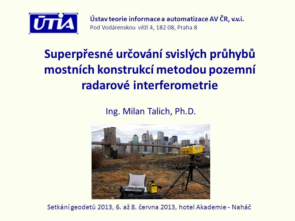 Výhody radarové interferometrie • bezkontaktní metoda sledování dálkovým přístupem, • rychlá a jednoduchá instalace a měření, • vysoká přesnost (až 0,01mm) a vysoká frekvence (až 100 Hz), • současné přímé sledování velkého počtu bodů - celého mostu, nebo jeho vybrané části (závisí na rozměrech mostu) • kontinuální sledování a sběr dat o dynamickém přetvoření celého objektu (sledování rizikových objektů apod.), • v reálném čase, za běžného provozu nebo při kontrolním měření a při extrémním zatížení - zátěžové zkoušky