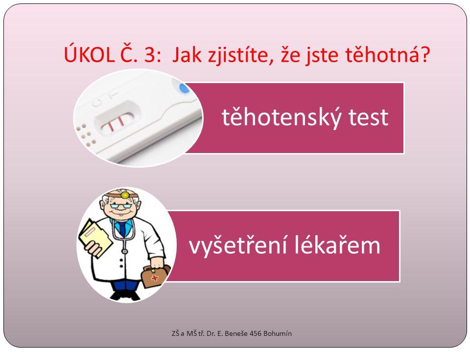 ÚKOL Č. 3: Jak zjistíte, že jste těhotná? těhotenský test vyšetření lékařem ZŠ a MŠ tř. Dr. E. Beneše 456 Bohumín