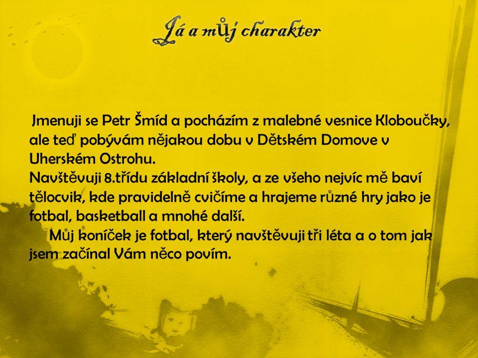 Jmenuji se Petr Šmíd a pocházím z malebné vesnice Klobou č ky, ale te ď pobývám n ě jakou dobu v D ě tském Domove v Uherském Ostrohu.