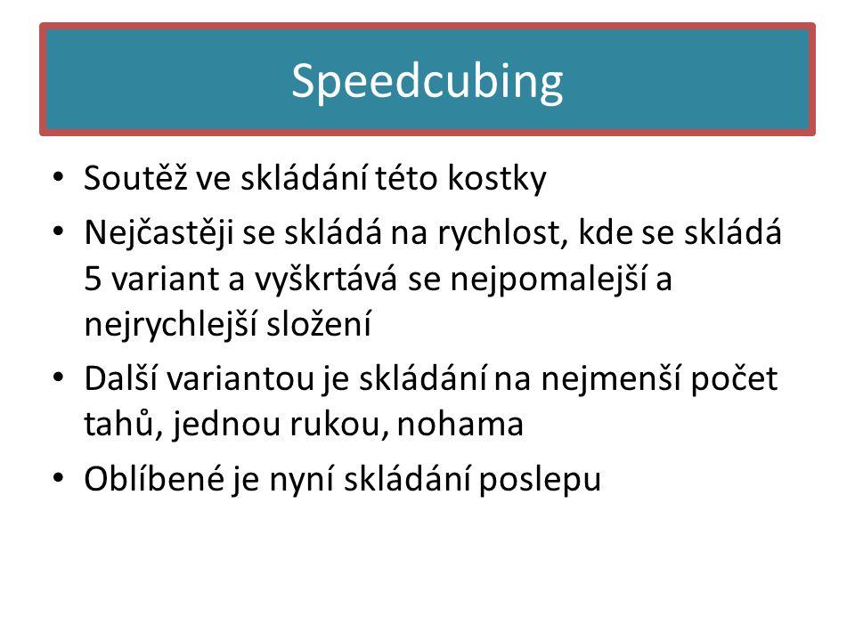 Speedcubing • Soutěž ve skládání této kostky • Nejčastěji se skládá na rychlost, kde se skládá 5 variant a vyškrtává se nejpomalejší a nejrychlejší složení • Další variantou je skládání na nejmenší počet tahů, jednou rukou, nohama • Oblíbené je nyní skládání poslepu