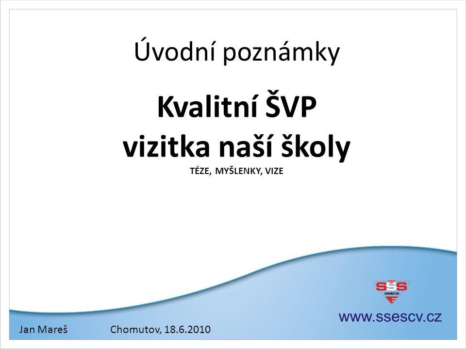 Úvodní poznámky Kvalitní ŠVP vizitka naší školy TÉZE, MYŠLENKY, VIZE Jan MarešChomutov, 18.6.2010