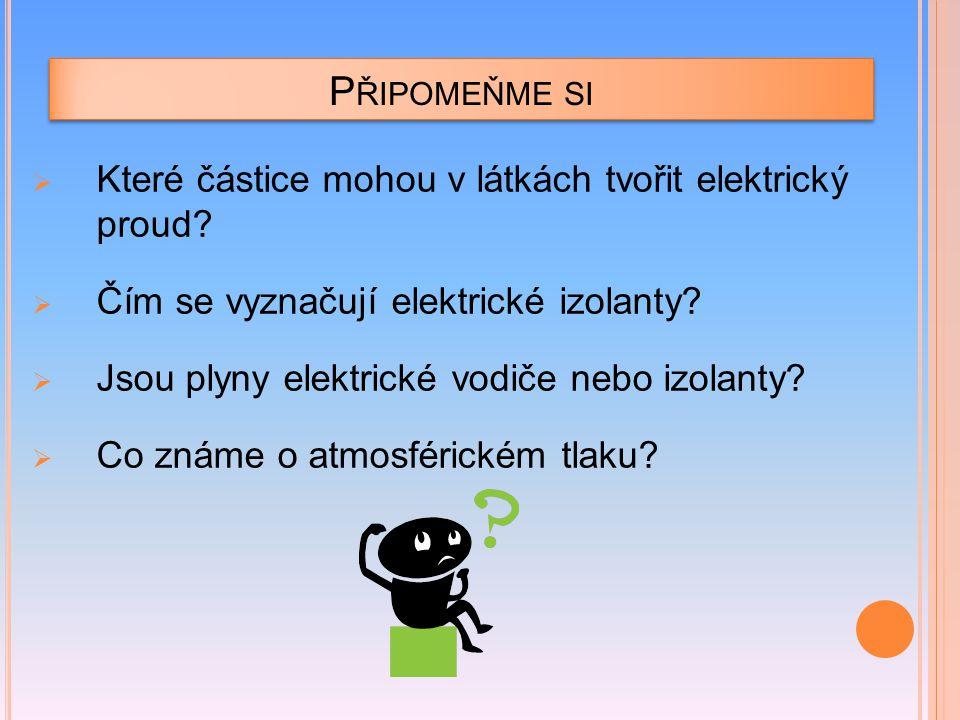 P ŘIPOMEŇME SI  Které částice mohou v látkách tvořit elektrický proud?  Čím se vyznačují elektrické izolanty?  Jsou plyny elektrické vodiče nebo iz