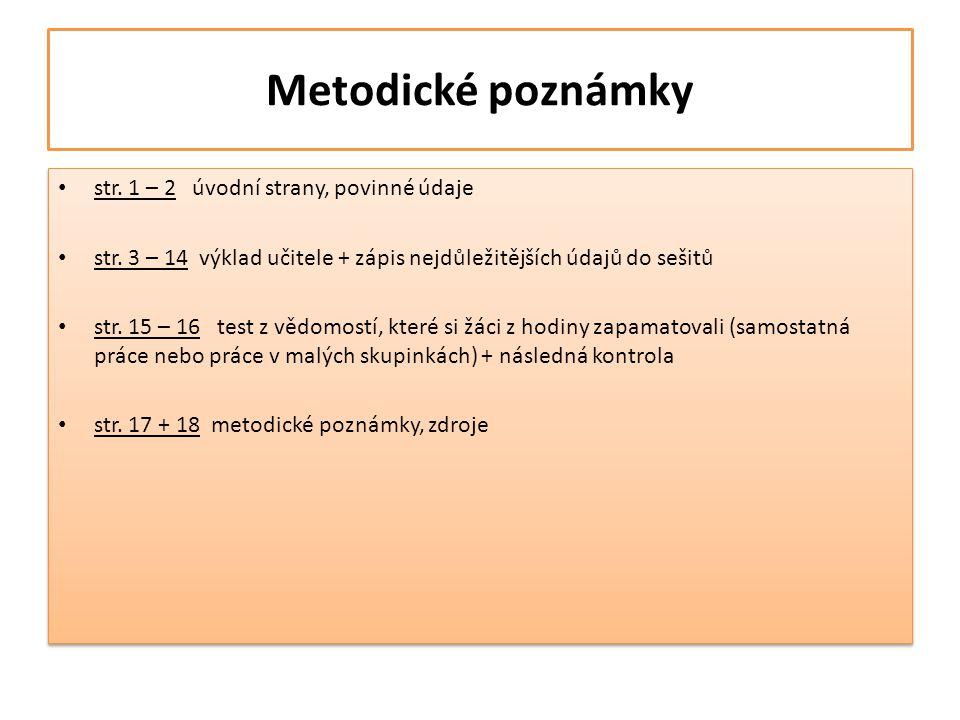 Metodické poznámky • str. 1 – 2 úvodní strany, povinné údaje • str. 3 – 14 výklad učitele + zápis nejdůležitějších údajů do sešitů • str. 15 – 16 test
