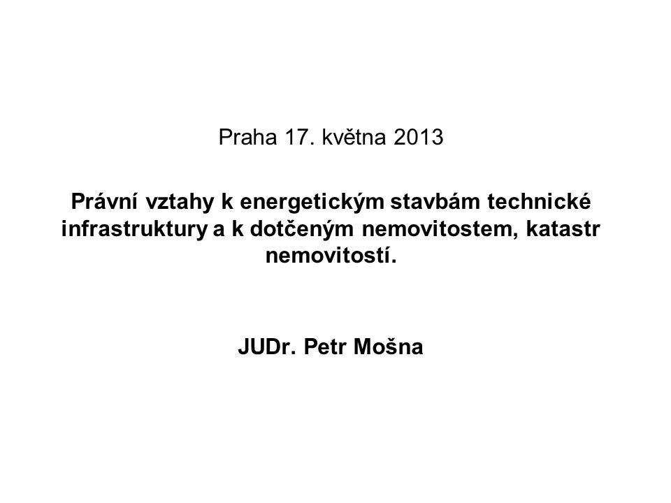 Praha 17. května 2013 Právní vztahy k energetickým stavbám technické infrastruktury a k dotčeným nemovitostem, katastr nemovitostí. JUDr. Petr Mošna