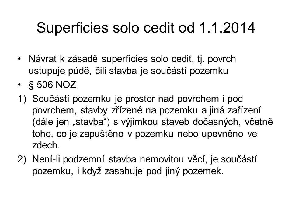 Superficies solo cedit od 1.1.2014 •Návrat k zásadě superficies solo cedit, tj. povrch ustupuje půdě, čili stavba je součástí pozemku •§ 506 NOZ 1)Sou
