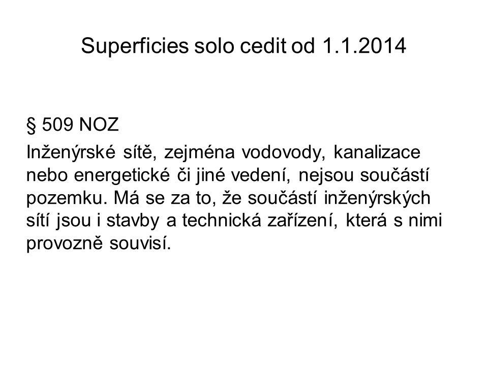 Superficies solo cedit od 1.1.2014 § 509 NOZ Inženýrské sítě, zejména vodovody, kanalizace nebo energetické či jiné vedení, nejsou součástí pozemku. M