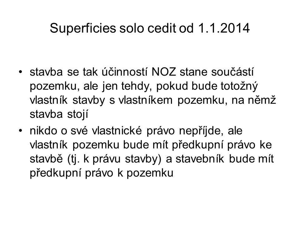 Superficies solo cedit od 1.1.2014 •stavba se tak účinností NOZ stane součástí pozemku, ale jen tehdy, pokud bude totožný vlastník stavby s vlastníkem
