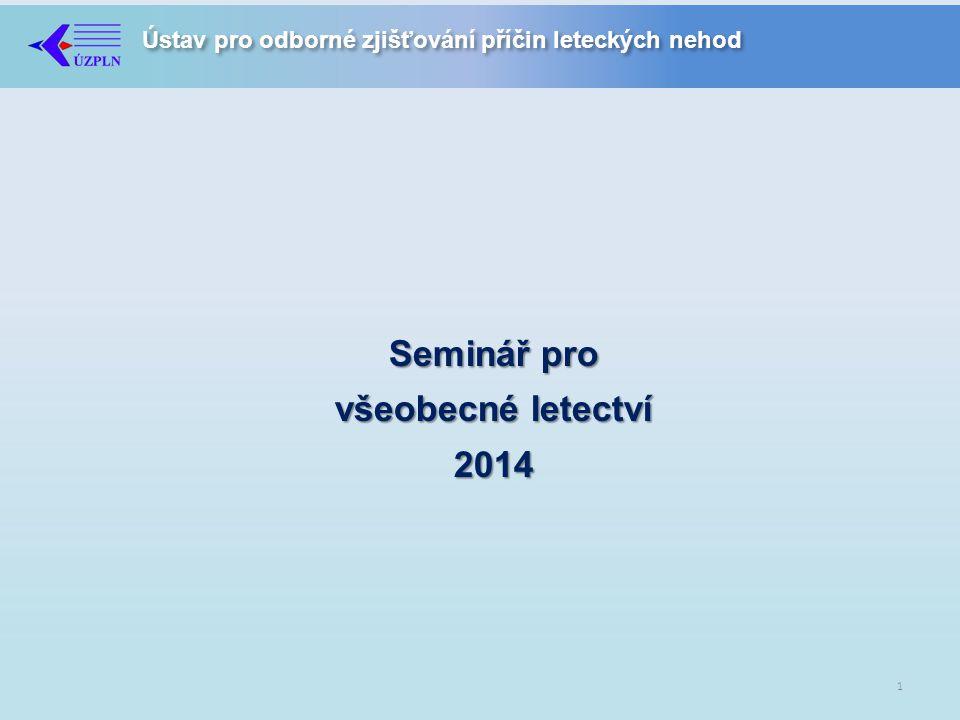 Ústav pro odborné zjišťování příčin leteckých nehod Seminář pro všeobecné letectví 2014 1