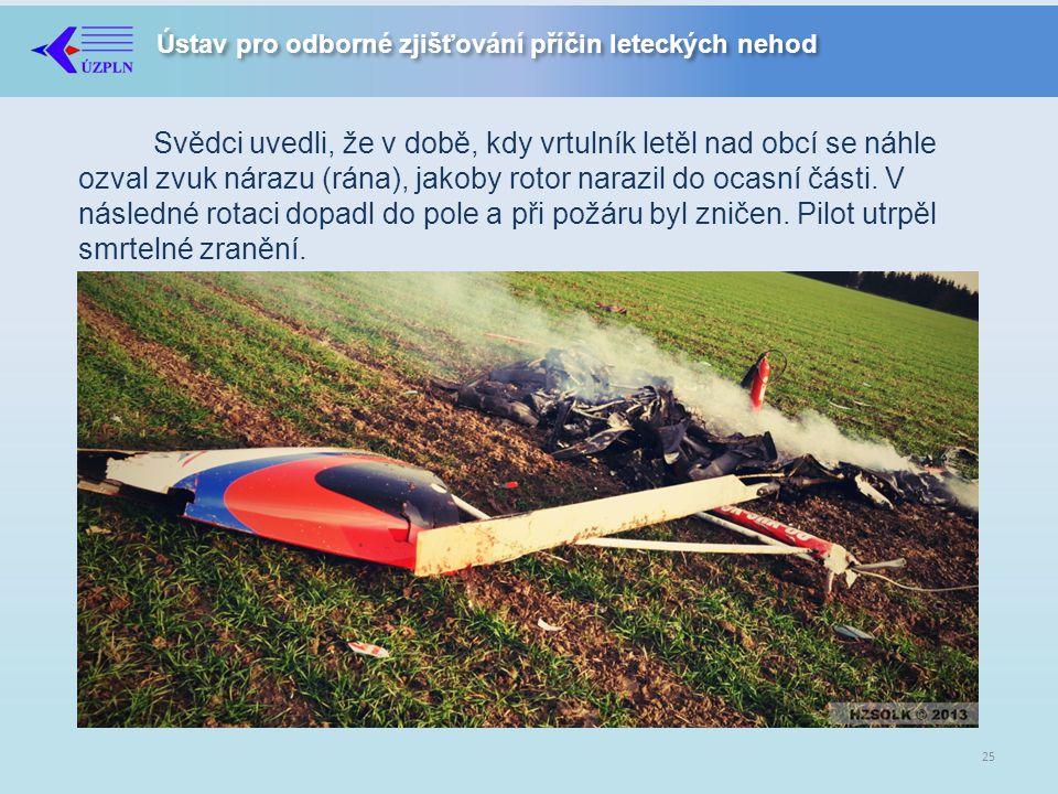 Ústav pro odborné zjišťování příčin leteckých nehod Svědci uvedli, že v době, kdy vrtulník letěl nad obcí se náhle ozval zvuk nárazu (rána), jakoby rotor narazil do ocasní části.