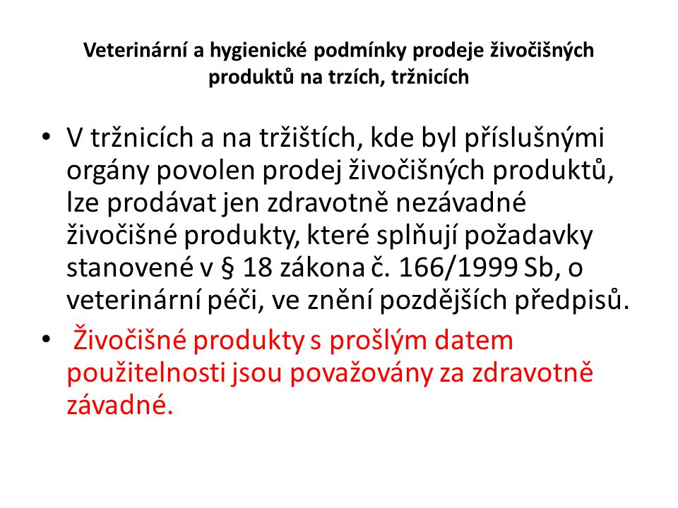 Veterinární a hygienické podmínky prodeje živočišných produktů na trzích, tržnicích • Kdo nabízí živočišné produkty k prodeji je povinen • skladovat potraviny nebo suroviny v prostorách a za podmínek, které umožňují uchovat jejich zdravotní nezávadnost a jakost, • vyloučit přímý styk potravin nebo surovin s látkami nepříznivě ovlivňujícími zdravotní nezávadnost a jakost potravin, • uchovávat potraviny a suroviny při teplotách stanovených vyhláškou nebo deklarovaných výrobcem.