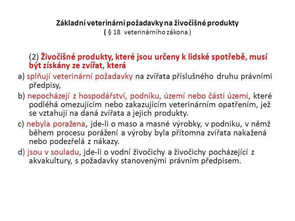 Základní veterinární požadavky na živočišné produkty ( § 18 veterinárního zákona ) • Živočišné produkty, u nichž vznikly důvodné pochybnosti o dodržení povinností nebo požadavků na zajištění jejich zdravotní nezávadnosti, a potraviny živočišného původu, jež byly z tohoto důvodu vráceny z obchodní sítě, mohou být používány nebo dále zpracovávány jen se souhlasem krajské veterinární správy a za podmínek jí stanovených.