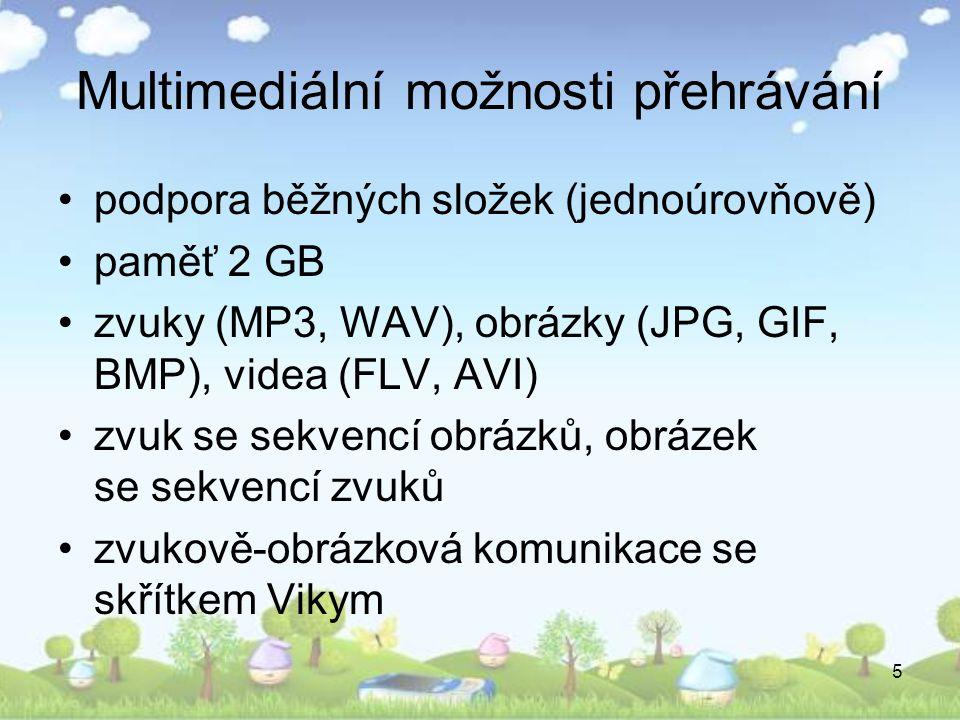 5 Multimediální možnosti přehrávání •podpora běžných složek (jednoúrovňově) •paměť 2 GB •zvuky (MP3, WAV), obrázky (JPG, GIF, BMP), videa (FLV, AVI) •zvuk se sekvencí obrázků, obrázek se sekvencí zvuků •zvukově-obrázková komunikace se skřítkem Vikym