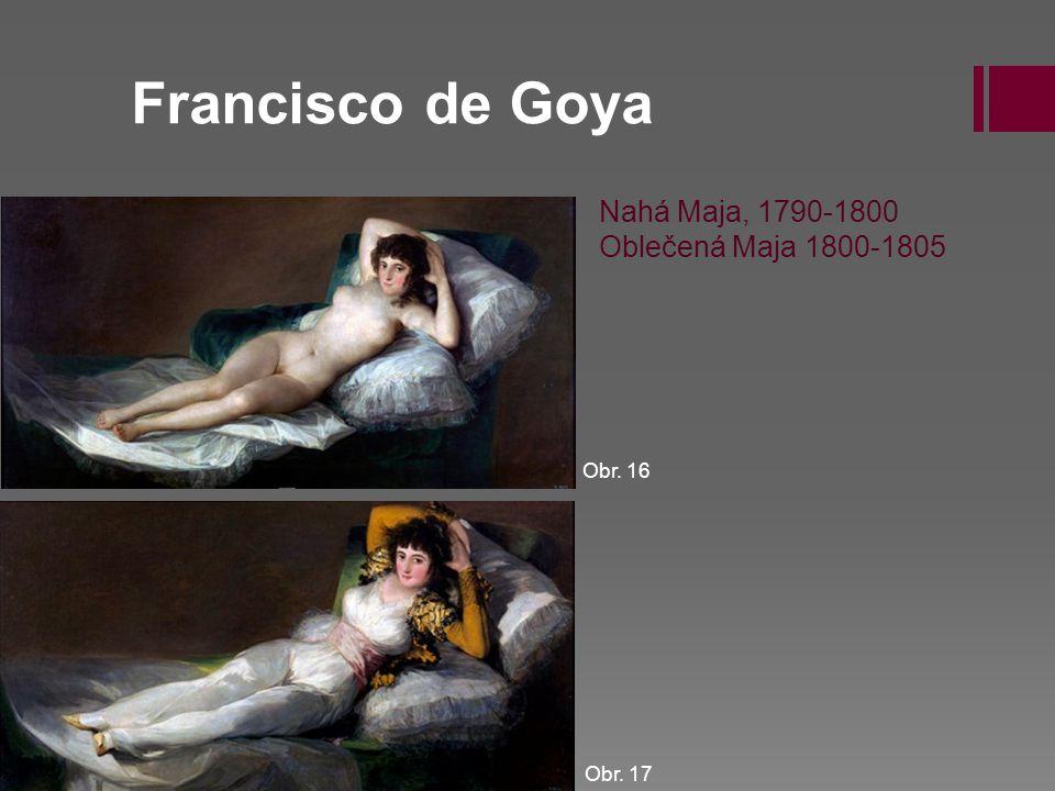 Francisco de Goya Obr. 16 Obr. 17 Nahá Maja, 1790-1800 Oblečená Maja 1800-1805