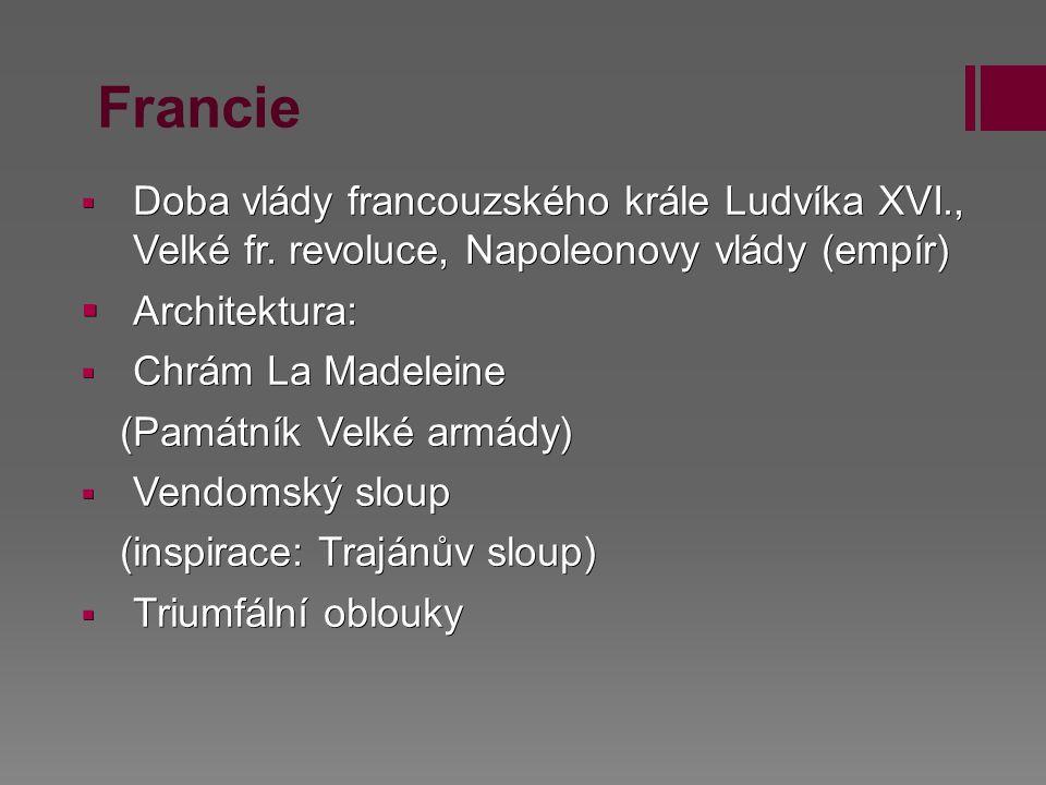 Francie  Doba vlády francouzského krále Ludvíka XVI., Velké fr. revoluce, Napoleonovy vlády (empír)  Architektura:  Chrám La Madeleine (Památník Ve
