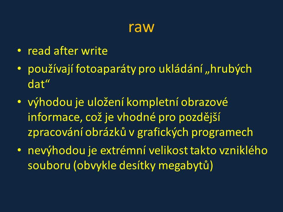 """raw • read after write • používají fotoaparáty pro ukládání """"hrubých dat"""" • výhodou je uložení kompletní obrazové informace, což je vhodné pro pozdějš"""