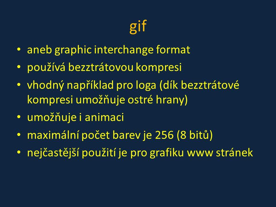 gif • aneb graphic interchange format • používá bezztrátovou kompresi • vhodný například pro loga (dík bezztrátové kompresi umožňuje ostré hrany) • um