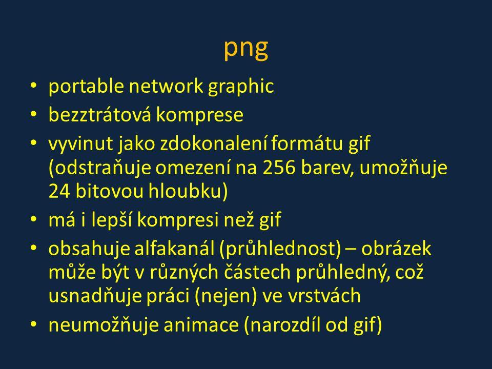 png • portable network graphic • bezztrátová komprese • vyvinut jako zdokonalení formátu gif (odstraňuje omezení na 256 barev, umožňuje 24 bitovou hlo
