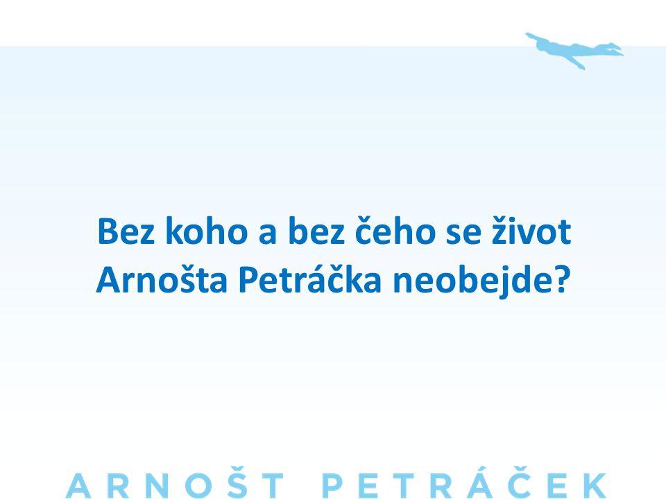 Bez koho a bez čeho se život Arnošta Petráčka neobejde