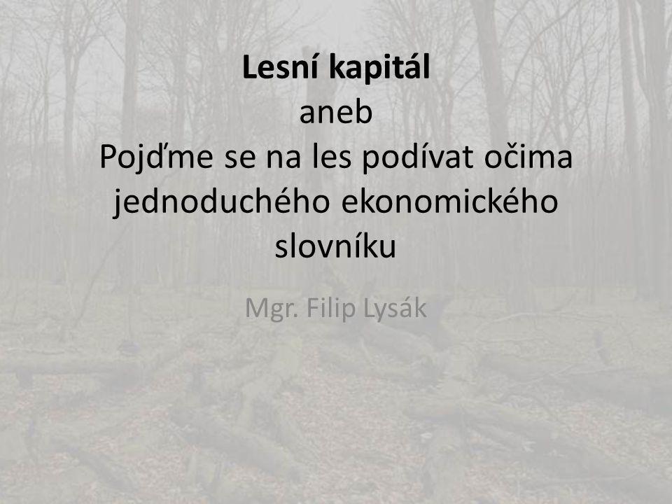 Lesní kapitál aneb Pojďme se na les podívat očima jednoduchého ekonomického slovníku Mgr. Filip Lysák