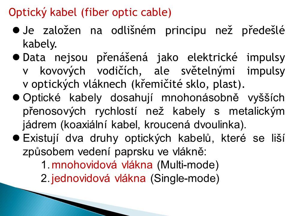Optický kabel (fiber optic cable)  Je založen na odlišném principu než předešlé kabely.  Data nejsou přenášená jako elektrické impulsy v kovových vo