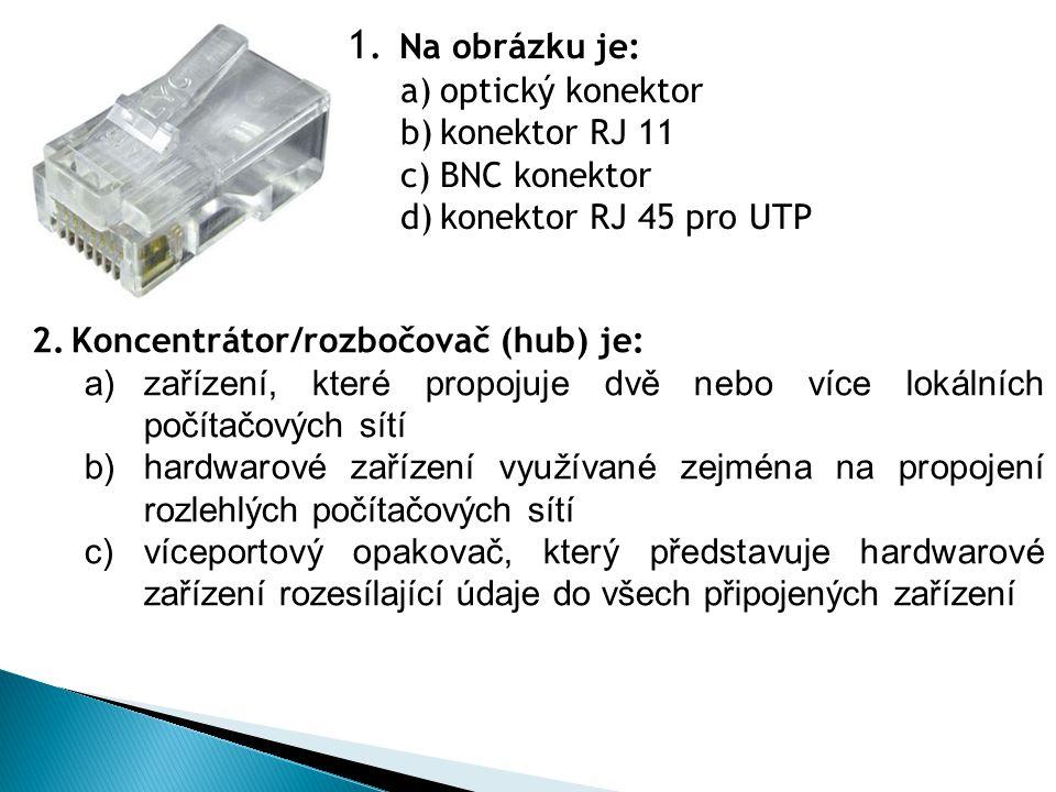 1. Na obrázku je: a)optický konektor b)konektor RJ 11 c)BNC konektor d)konektor RJ 45 pro UTP 2.Koncentrátor/rozbočovač (hub) je: a)zařízení, které pr