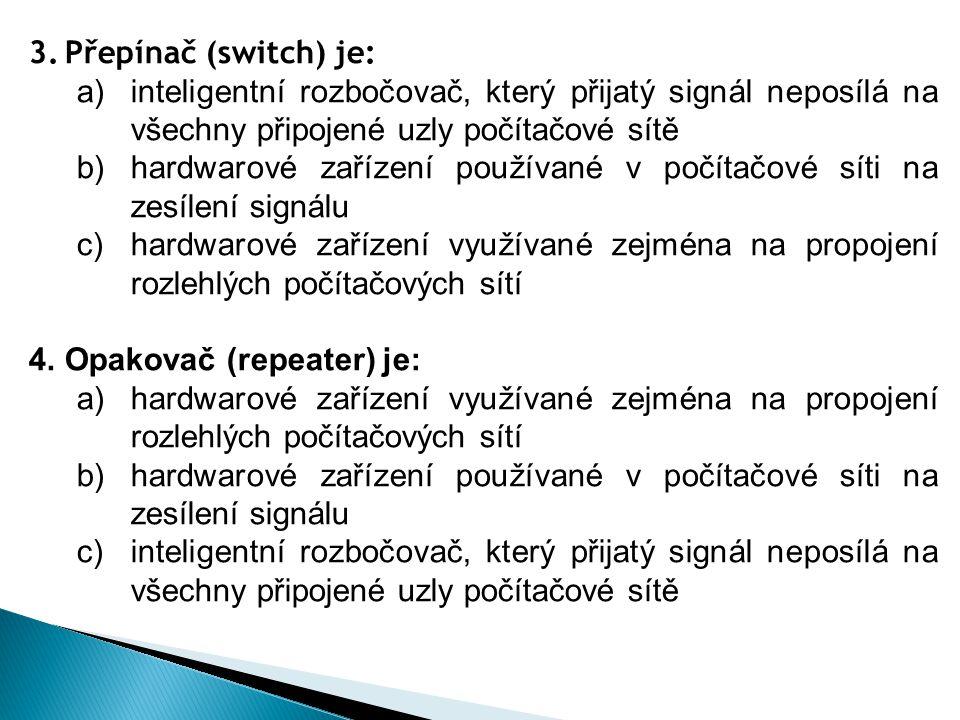 3.Přepínač (switch) je: a)inteligentní rozbočovač, který přijatý signál neposílá na všechny připojené uzly počítačové sítě b)hardwarové zařízení použí