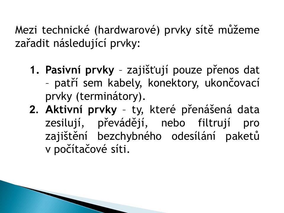 Mezi technické (hardwarové) prvky sítě můžeme zařadit následující prvky: 1.Pasivní prvky – zajišťují pouze přenos dat – patří sem kabely, konektory, u