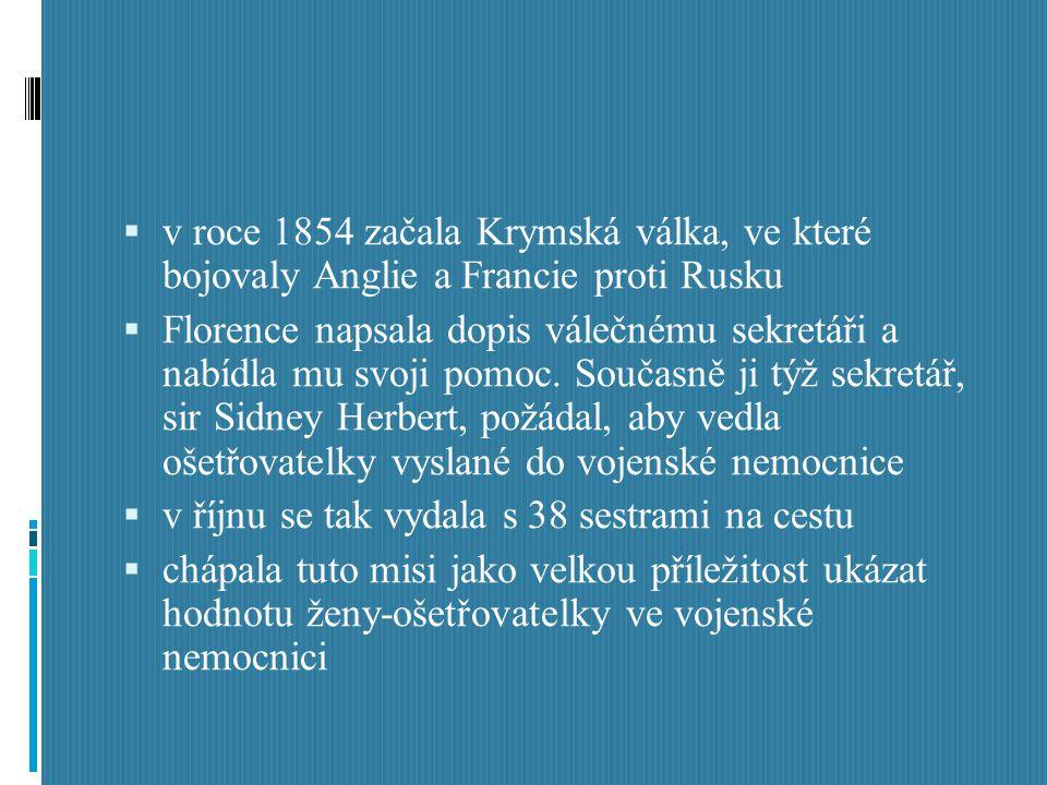  v roce 1854 začala Krymská válka, ve které bojovaly Anglie a Francie proti Rusku  Florence napsala dopis válečnému sekretáři a nabídla mu svoji pom