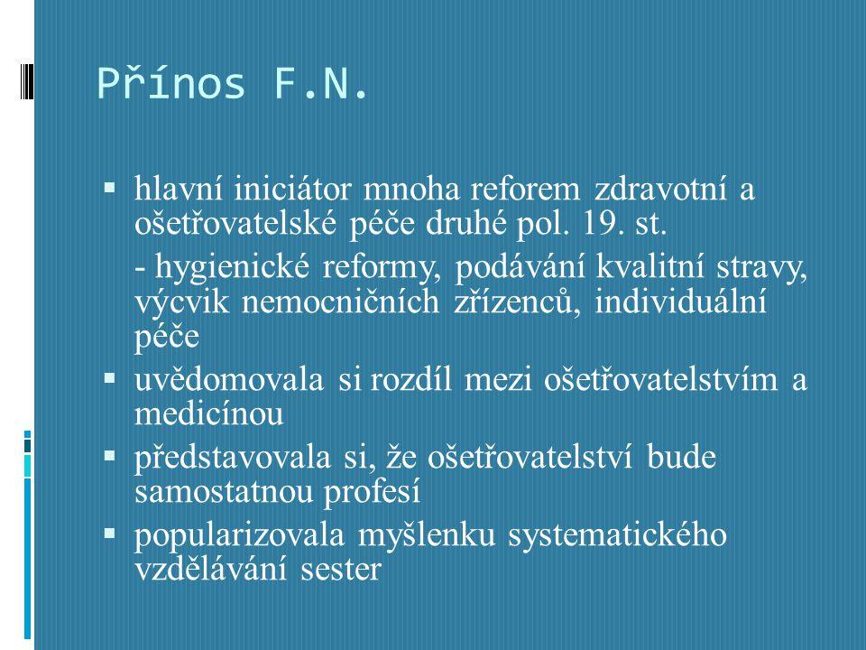 Přínos F.N.  hlavní iniciátor mnoha reforem zdravotní a ošetřovatelské péče druhé pol. 19. st. - hygienické reformy, podávání kvalitní stravy, výcvik