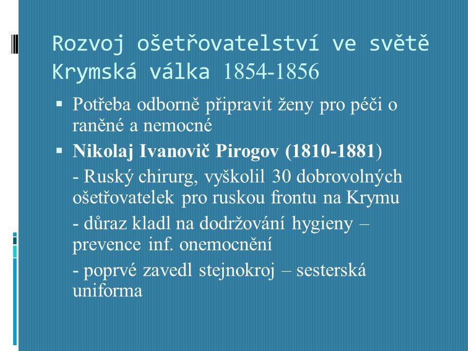 Rozvoj ošetřovatelství ve světě Krymská válka 1854-1856  Potřeba odborně připravit ženy pro péči o raněné a nemocné  Nikolaj Ivanovič Pirogov (1810-1881) - Ruský chirurg, vyškolil 30 dobrovolných ošetřovatelek pro ruskou frontu na Krymu - důraz kladl na dodržování hygieny – prevence inf.