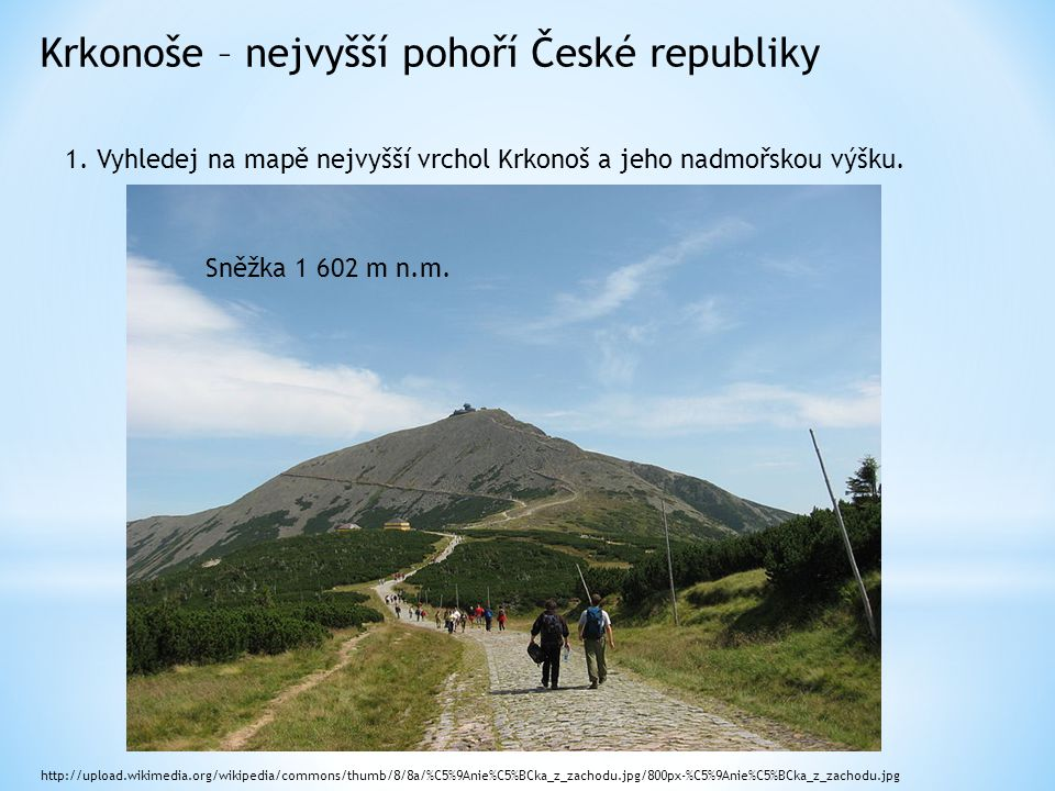 Krkonoše – nejvyšší pohoří České republiky 1. Vyhledej na mapě nejvyšší vrchol Krkonoš a jeho nadmořskou výšku. http://upload.wikimedia.org/wikipedia/