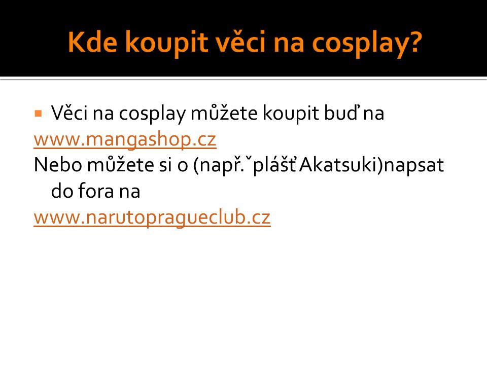  Věci na cosplay můžete koupit buď na www.mangashop.cz Nebo můžete si o (např.ˇplášť Akatsuki)napsat do fora na www.narutopragueclub.cz