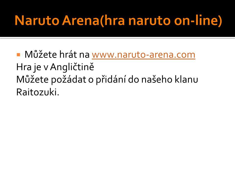 Můžete hrát na www.naruto-arena.comwww.naruto-arena.com Hra je v Angličtině Můžete požádat o přidání do našeho klanu Raitozuki.