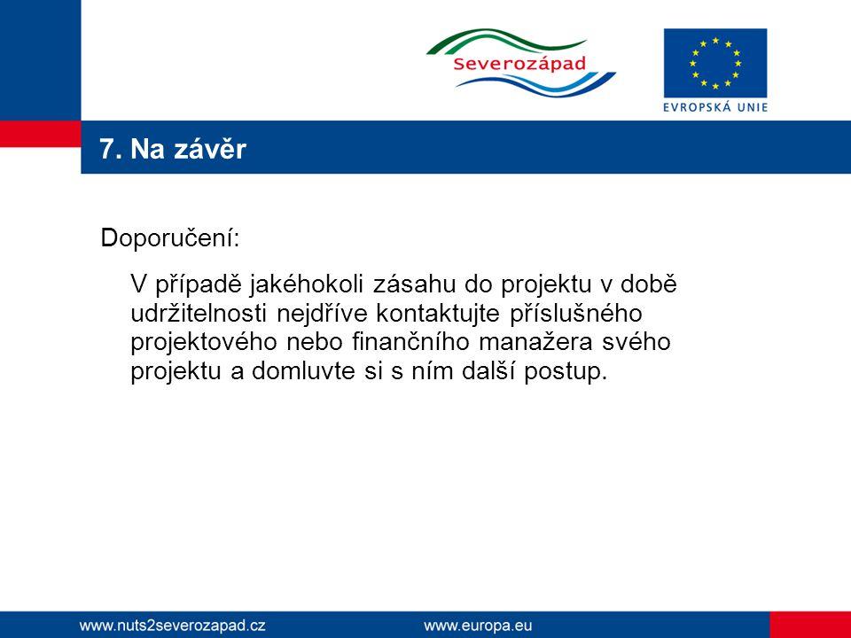 7. Na závěr Doporučení: V případě jakéhokoli zásahu do projektu v době udržitelnosti nejdříve kontaktujte příslušného projektového nebo finančního man
