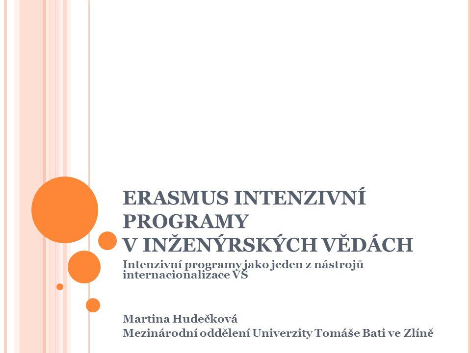 ERASMUS INTENZIVNÍ PROGRAMY V INŽENÝRSKÝCH VĚDÁCH Intenzivní programy jako jeden z nástrojů internacionalizace VŠ Martina Hudečková Mezinárodní oddělení Univerzity Tomáše Bati ve Zlíně